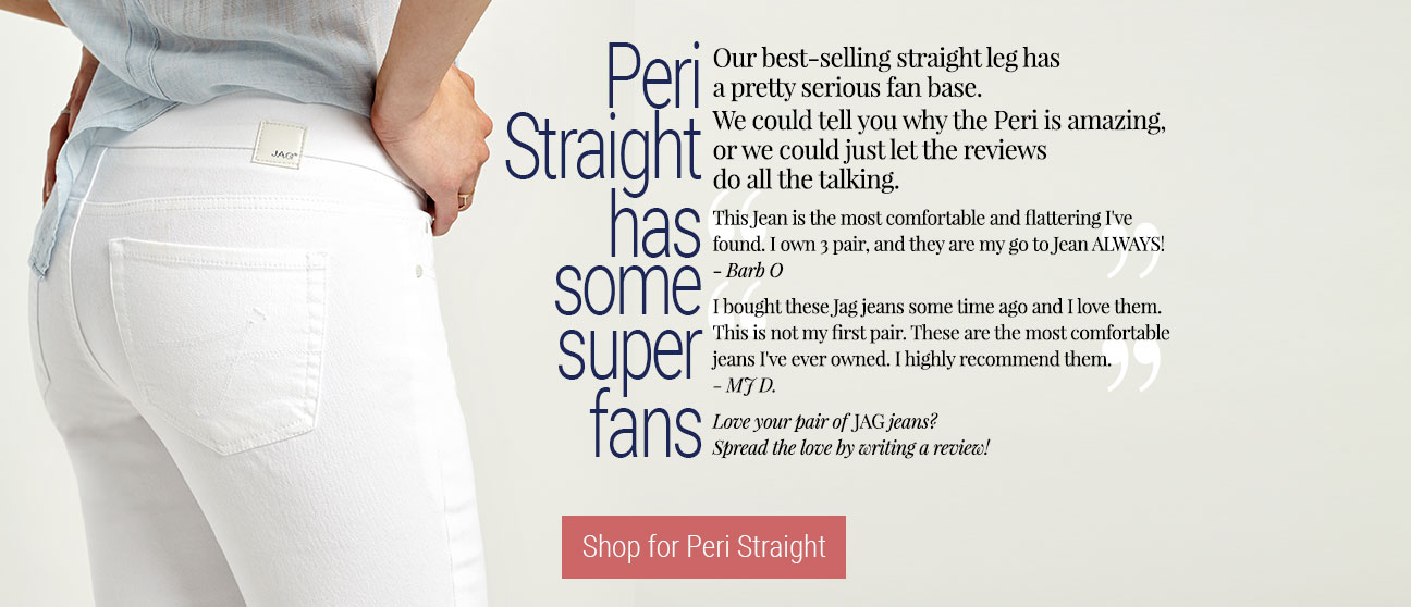 JAG Jeans | Peri Straight has some fans… |  Our best-selling straight leg has a pretty serious fan base. We could tell you why the Peri is amazing, or we could just let the reviews do all the talking. - This Jean is the most comfortable and flattering I've found. I own 3 pair, and they are my go to Jean ALWAYS! - Barb O. I bought these Jag jeans some time ago and I love them. This is not my first pair. These are the most comfortable jeans I've ever owned. I highly recommend them. - MJ D. Love your pair of JAG jeans? Spread the love by writing a review!   | Shop for Peri Straight